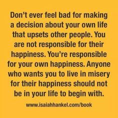 It is sad that so many people think they are responsible for someone else's happiness and, even worse, will feel guilty if they try to take responsibility for their own.