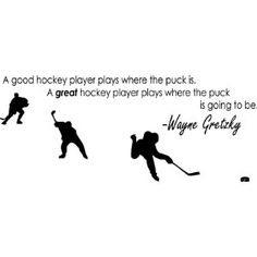 """""""A good hockey player plays where the puck is. A great hockey player plays where the puck is going to be."""" -Wayne Gretzky"""