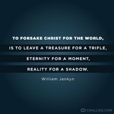 """""""To forsake Christ for the world, is to leave a treasure for a trifle, eternity for a moment, reality for a shadow."""" -William Jenkyn"""