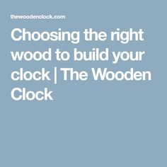 Choosing the right wood to build your clock | The Wooden Clock