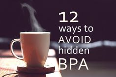 12 ways to avoid hidden BPA (other article links high levels of BPA to increased risk of miscarriages!)