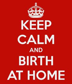 Keep Calm and Birth at Home. I sure will!