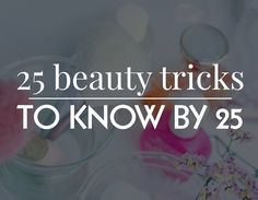 25 Beauty Tricks to Know By the Age of 25 | Beauty High