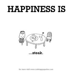 Happiness is, steak. - Cute Happy Quotes