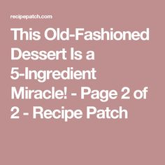 This Old-Fashioned Dessert Is a 5-Ingredient Miracle! - Page 2 of 2 - Recipe Patch