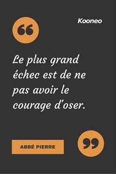 """""""Le plus grand échec est de ne pas avoir le courage d'oser."""" ABBÉ PIERRE"""