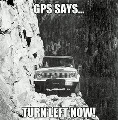 Been in this situation, rock wall on one side, cliff on the other, but the Jeep was stuck in about 2 feet of snow. Not due to a GPS, tho, just a stupid driver. lol