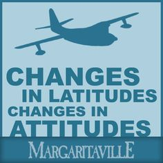 """""""Changes in latitudes, changes in attitudes"""" - Jimmy Buffett"""