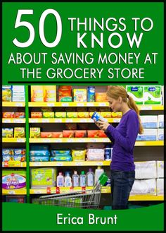 50 Things to Know About Saving Money at the GroceryStore: What Your Grocer Won't Tell You
