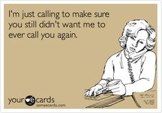 I'm just calling to make sure you still didn't want me to ever call you again.  I know some people like this!!