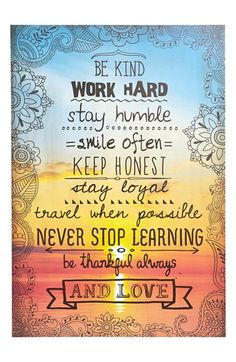 Be kind, work hard, stay humble, smile often, keep honest, stay loyal, travel when possible, never stop learning, be thankful always, and love. Pretty much sums it up.