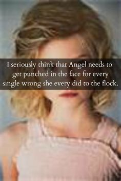 I seriously think that Angel needs to get punched in the face for every single wrong she every did to the flock.