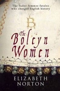 The Boleyn Women: The Tudor Femmes Fatals Who Changed English History by Elizabeth Norton