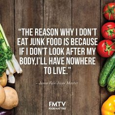 """The reason why I don't eat junk food is because if I don't look after my body,I'll have nowhere to live."" - Jason Vale Juice Master"