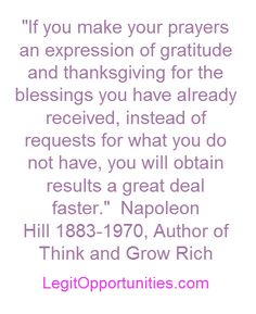 """""""If you make your prayers an expression of gratitude and thanksgiving for the blessings you have already received, instead of requests for what you do not have, you will obtain results a great deal faster.""""    Napoleon Hill"""