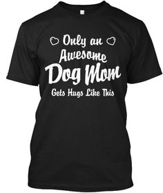 789c24d84 Only An Awesome Dog Mom Gets Hugs Like This Black T-Shirt Front One Hour