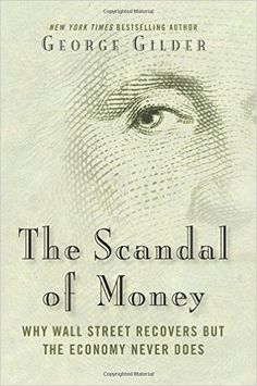 The scandal of money : why Wall Street recovers but the economy never does / George Gilder