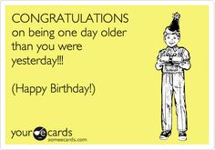 CONGRATULATIONS on being one day older than you were yesterday!!! (Happy Birthday!).