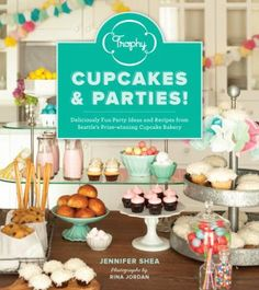 Trophy Cupcakes and Parties! : Deliciously Fun Party Ideas and Recipes from Seattle's Prize-Winning Cupcake Bakery, by Jennifer Shea. (Sasquatch Books, 2013)