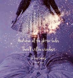love this - I think of it as passing to the afterlife, but it doesn't have to be about an ending at all :) when the glitter fades, she'll have stardust in her veins Great Quotes, Me Quotes, Inspirational Quotes, Qoutes, Magic Quotes, Night Quotes, Faded Quotes, Timing Quotes, Star Quotes