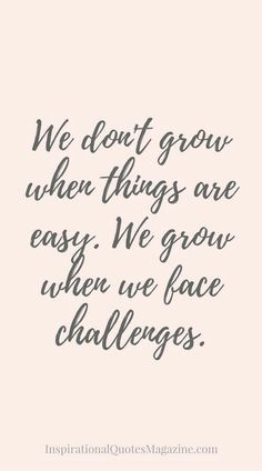 Moving On Quotes : We don't grow when things are easy. We grow when we face challenges.