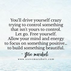You'll drive yourself crazy  trying to control something  that isn't yours to control.  Let go. Free yourself.  Allow your mind and energy  to focus on something positive…  to build something beautiful. - Steve Maraboli
