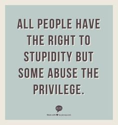 All people have the right to stupidity but some abuse the privilege.