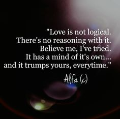 Love is not logical. There's no reasoning with it. Believe me, I've tried. It has a mind of it's own...and it trumps yours everytime.