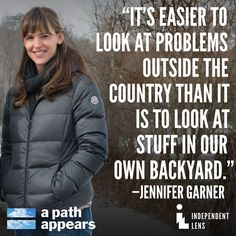 """""""It's easier to look at problems outside the country than it is to look at stuff in our own backyard."""" Jennifer Garner in #APathAppears"""