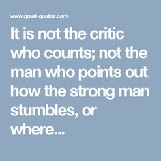 It is not the critic who counts; not the man who points out how the strong man stumbles, or where...