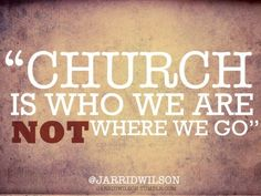 Church isn't just somewhere you go.