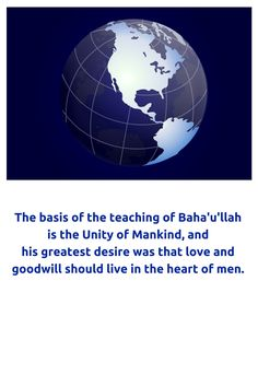 The basis of the teaching of Baha'u'llah is the Unity of Mankind, a...