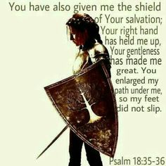 You have also given me the shield of Your salvation; Your right hand has held me up, Your gentleness has made me great.  You enlarged my path under me, so my feet did not slip.  Psalm 18:35-36