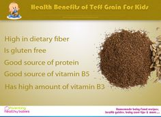 Health benefits of teff for kids include reduced iron deficiency risk, is gluten free, is a good source of protein, has high amounts of essential vitamins and minerals such as potassium, phosphorus, calcium, magnesium along with vitamin B3 and vitamin B5.