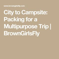 City to Campsite: Packing for a Multipurpose Trip | BrownGirlsFly