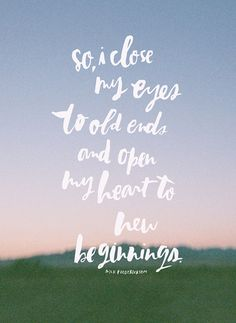 """""""So, I close my eyes to old ends and open my heart to new beginnings."""" Nick Frederickson, by Alexandra    Design Love Fest"""