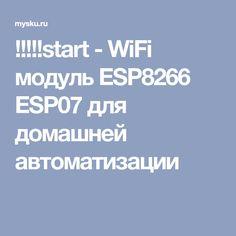 !!!!!start - WiFi модуль ESP8266 ESP07 для домашней автоматизации