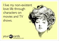 I live my non-existent love life through characters on movies and TV shows.