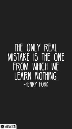 The only real mistake is the one from which we learn nothing. -Henry Ford