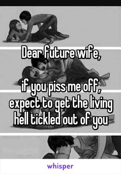Dear future wife,  if you piss me off, expect to get the living hell tickled out of you