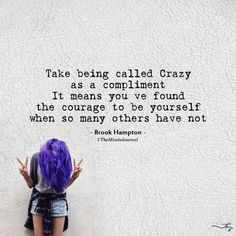 Take being called crazy as a compliment it means you've found courage