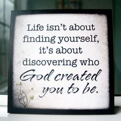 """Life isn't about finding yourself, it's about discovering who God created you to be"""