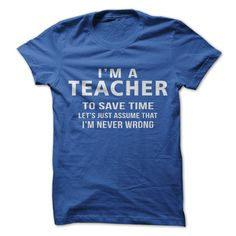 I'm a Teacher, to Save Time lets just Assume that I'm Never Wrong!