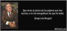 Que otros se jacten de los libros que han escrito. Borges   Que otros se jacten de las páginas que han escrito; a mi me ...