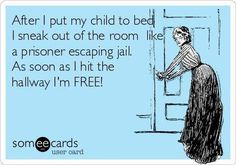 After I put my child to bed I sneak out of the room..