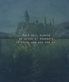 help will always be given at Hogwarts to those who ask for it............... ALWAYS............  I see what you did there JK