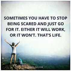 Sometimes you have to stop being scared and just go for it. Either it will work, or it won't. That's life.