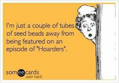"""I am a bead addict.  I'm just a couple of tubes of seed beads away from being featured on an episode of """"Hoarders."""""""