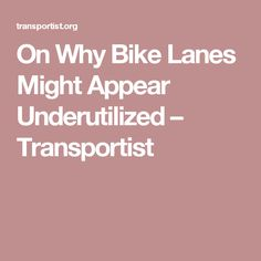On Why Bike Lanes Might Appear Underutilized – Transportist
