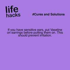 If you have sensitive ears, put Vaseline on earrings before putting them on. This should prevent irritation. #LifeHack